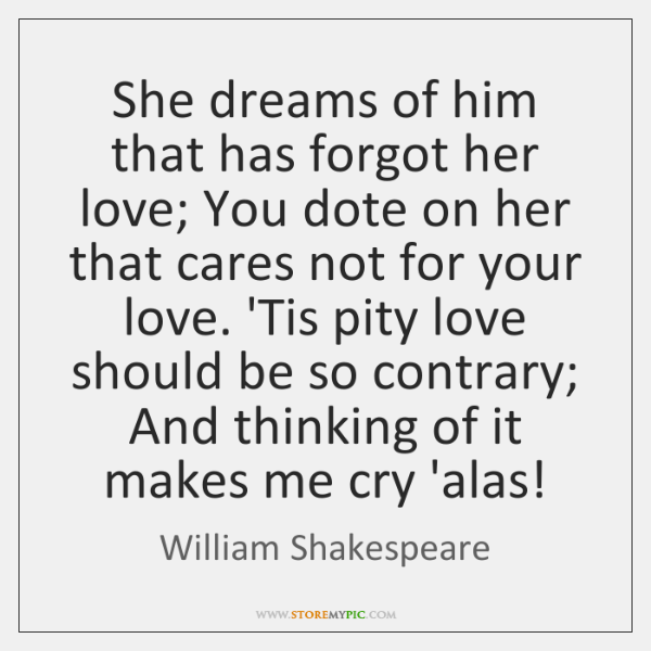 She dreams of him that has forgot her love; You dote on ...