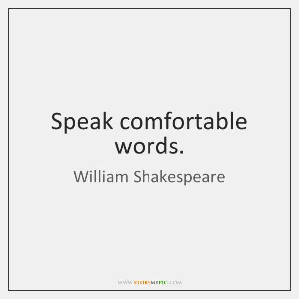 Speak comfortable words.