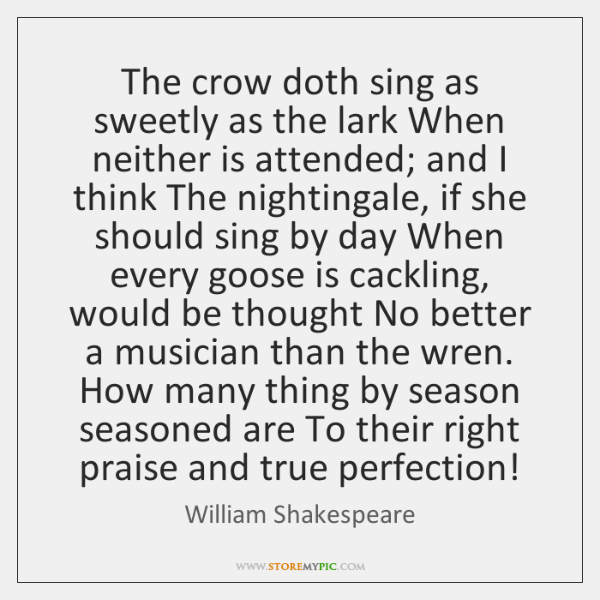 The crow doth sing as sweetly as the lark When neither is ...