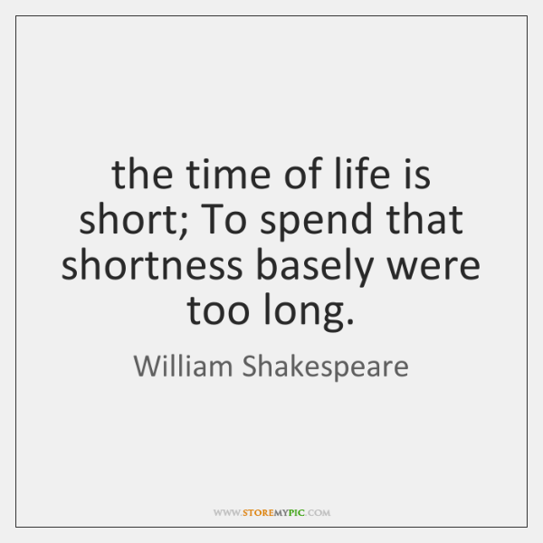 the time of life is short; To spend that shortness basely were ...