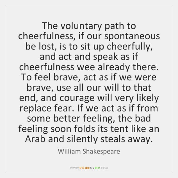 The voluntary path to cheerfulness, if our spontaneous be lost, is to ...