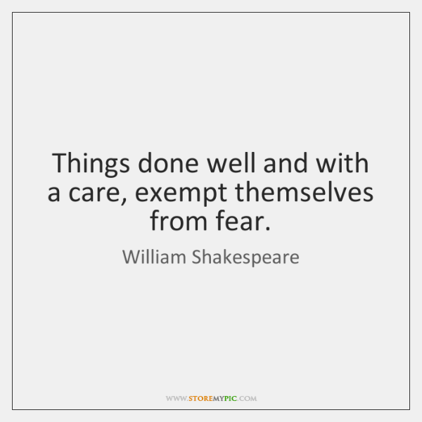 Things done well and with a care, exempt themselves from fear.