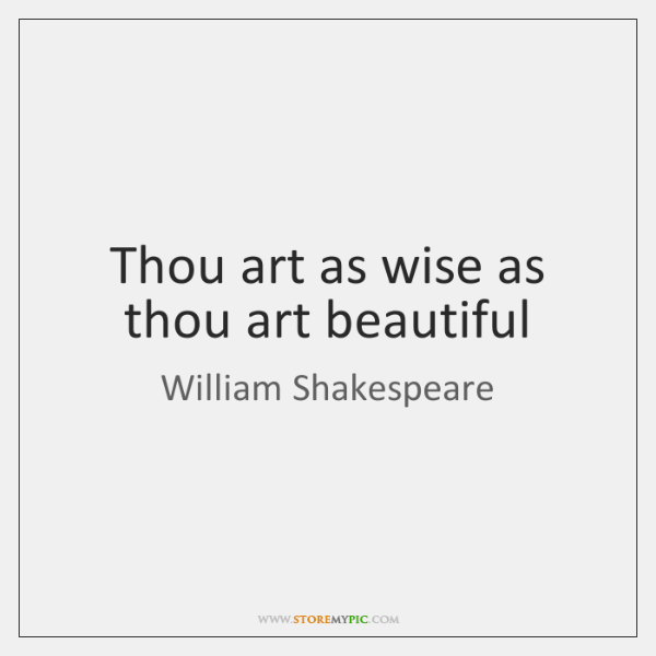 Thou art as wise as thou art beautiful