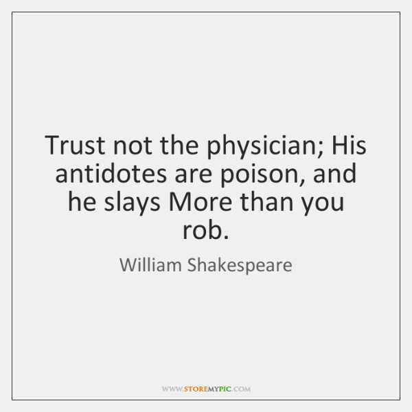Trust not the physician; His antidotes are poison, and he slays More ...