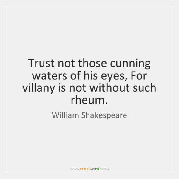 Trust not those cunning waters of his eyes, For villany is not ...
