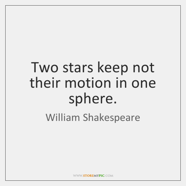 Two stars keep not their motion in one sphere.