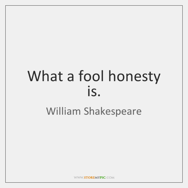 What a fool honesty is.