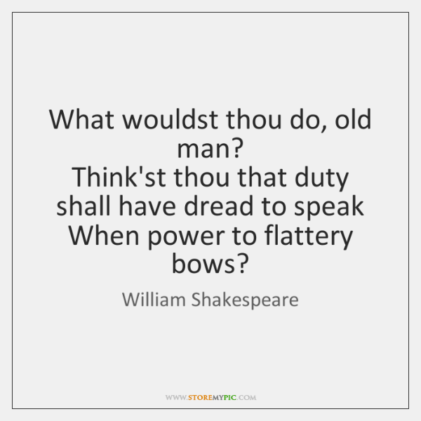 What wouldst thou do, old man?  Think'st thou that duty shall have ...
