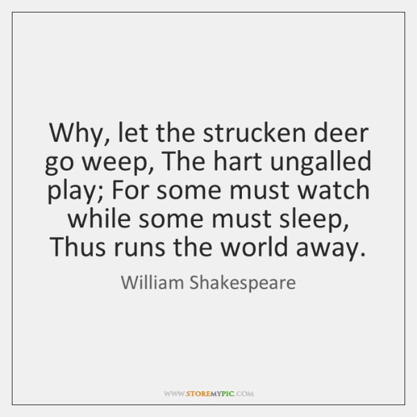 Why, let the strucken deer go weep, The hart ungalled play; For ...