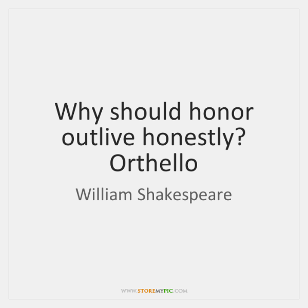 Why should honor outlive honestly? Orthello