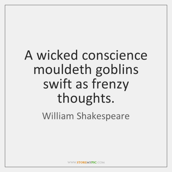 A wicked conscience mouldeth goblins swift as frenzy thoughts.