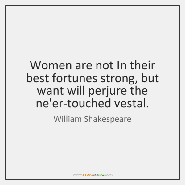 Women are not In their best fortunes strong, but want will perjure ...