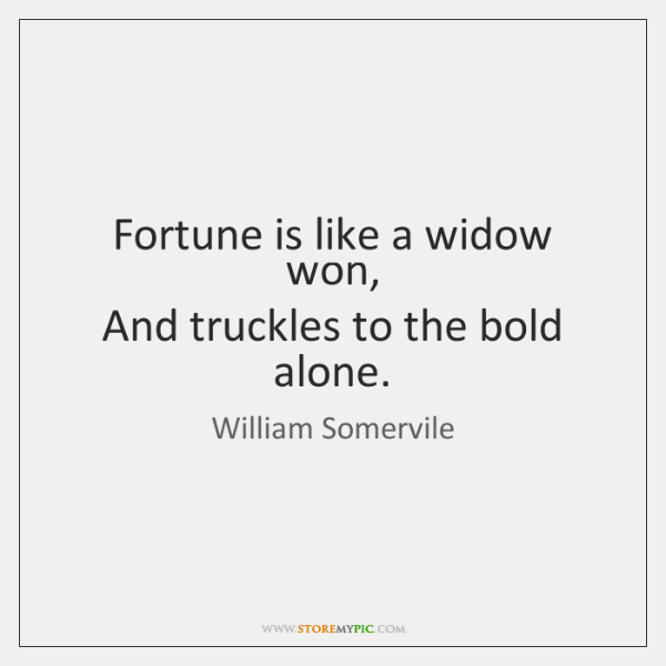 Fortune is like a widow won,   And truckles to the bold alone.