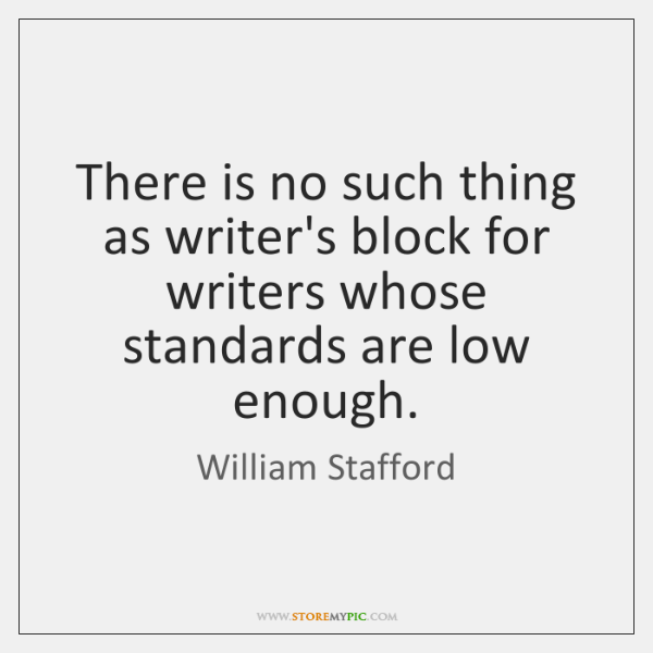 There is no such thing as writer's block for writers whose standards ...