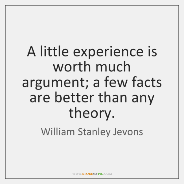 A little experience is worth much argument; a few facts are better ...