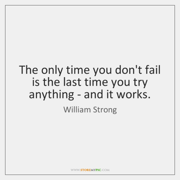 The only time you don't fail is the last time you try ...