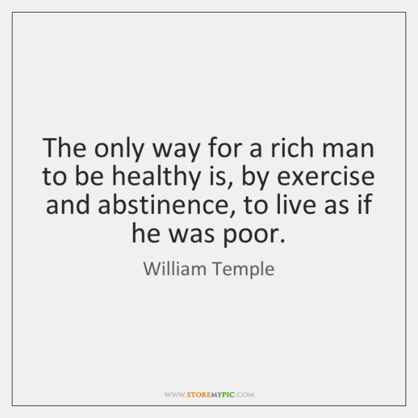 The only way for a rich man to be healthy is, by ...