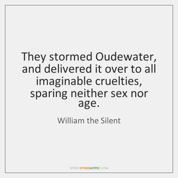 They stormed Oudewater, and delivered it over to all imaginable cruelties, sparing ...