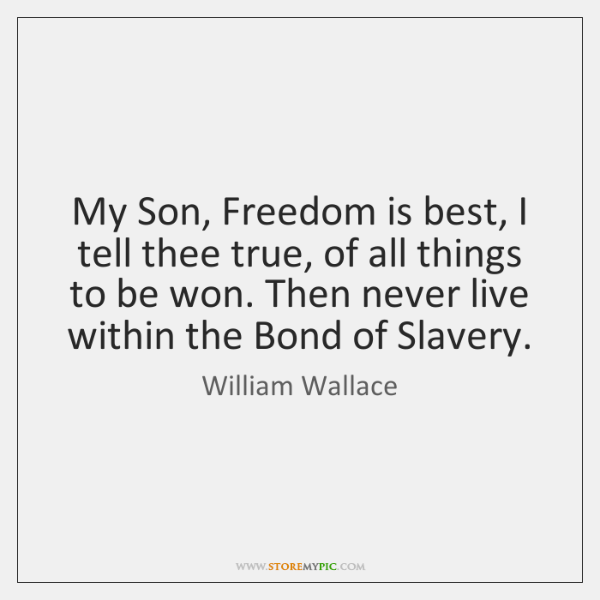 My Son, Freedom is best, I tell thee true, of all things ...