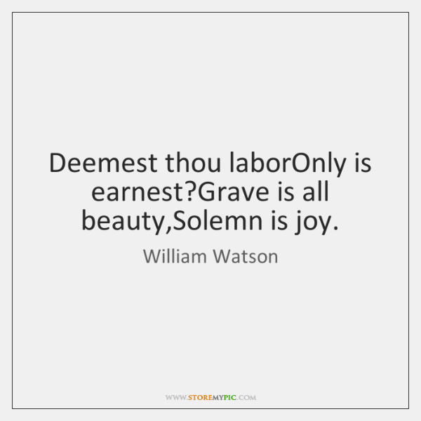 Deemest thou laborOnly is earnest?Grave is all beauty,Solemn is joy.