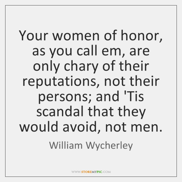Your women of honor, as you call em, are only chary of ...
