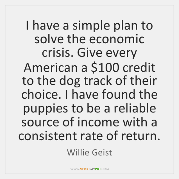 I have a simple plan to solve the economic crisis. Give every ...