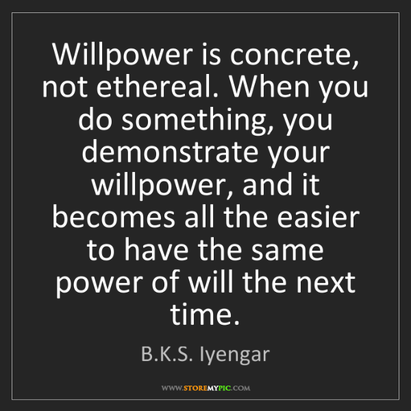 B.K.S. Iyengar: Willpower is concrete, not ethereal. When you do something,...