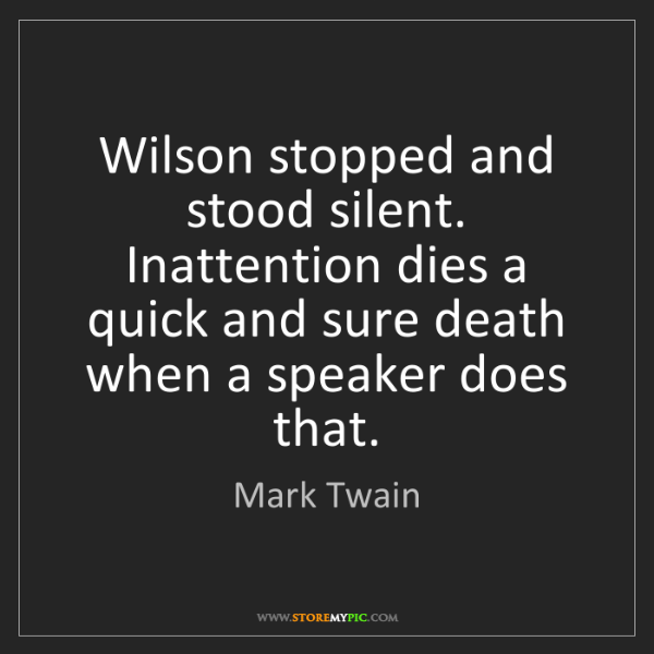 Mark Twain: Wilson stopped and stood silent. Inattention dies a quick...