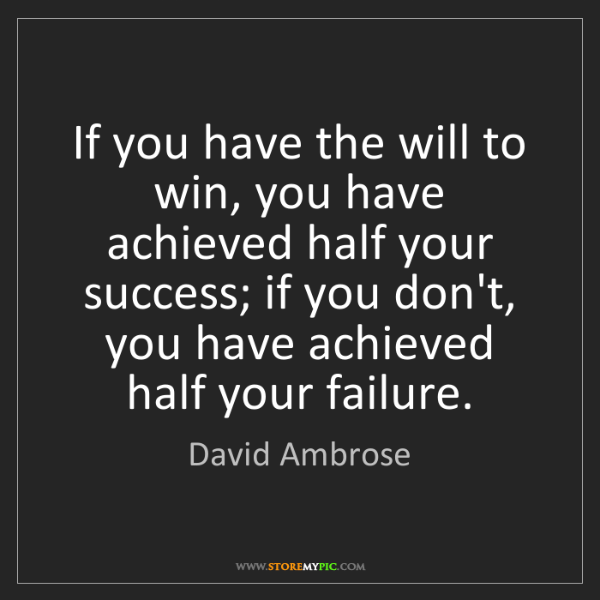 David Ambrose: If you have the will to win, you have achieved half your...