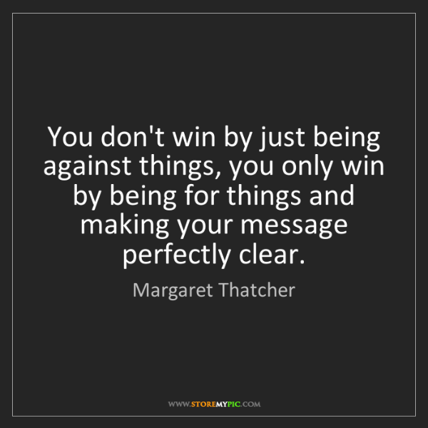 Margaret Thatcher: You don't win by just being against things, you only...