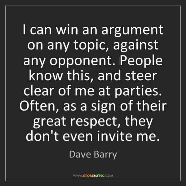 Dave Barry: I can win an argument on any topic, against any opponent....