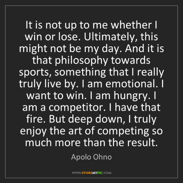 Apolo Ohno: It is not up to me whether I win or lose. Ultimately,...