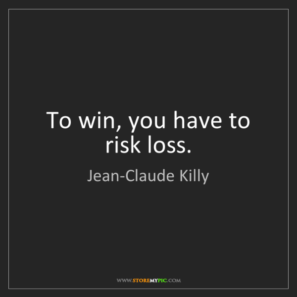 Jean-Claude Killy: To win, you have to risk loss.