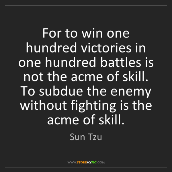 Sun Tzu: For to win one hundred victories in one hundred battles...