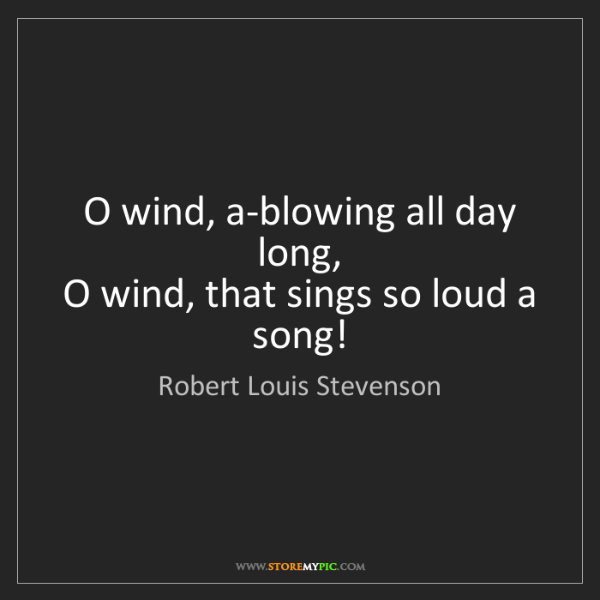 Robert Louis Stevenson: O wind, a-blowing all day long,   O wind, that sings...