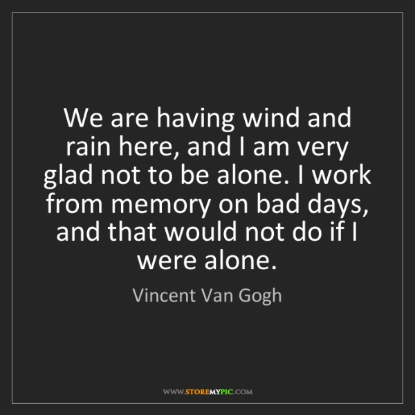 Vincent Van Gogh: We are having wind and rain here, and I am very glad...