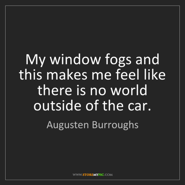 Augusten Burroughs: My window fogs and this makes me feel like there is no...