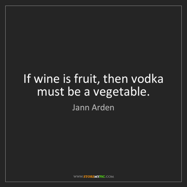 Jann Arden: If wine is fruit, then vodka must be a vegetable.