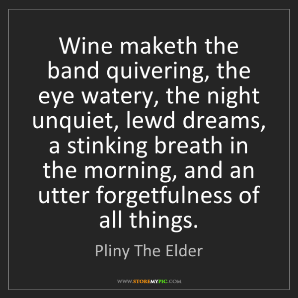 Pliny The Elder: Wine maketh the band quivering, the eye watery, the night...