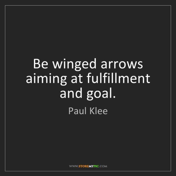 Paul Klee: Be winged arrows aiming at fulfillment and goal.
