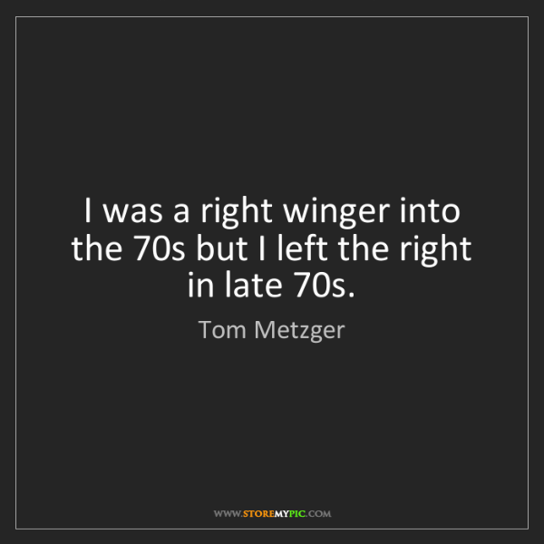 Tom Metzger: I was a right winger into the 70s but I left the right...