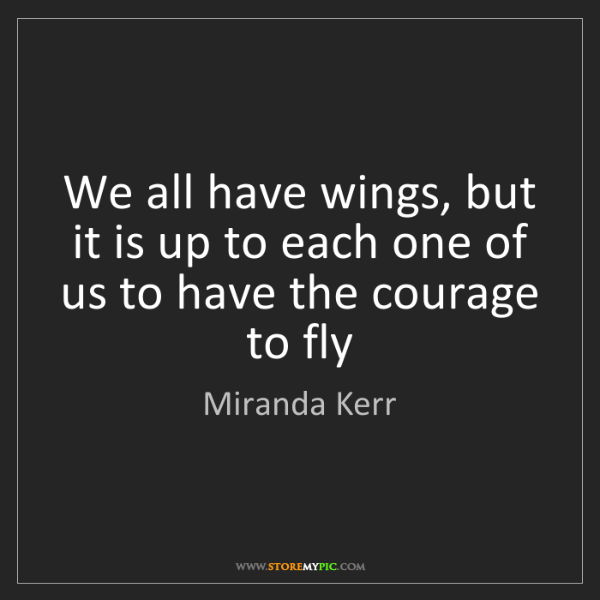 Miranda Kerr: We all have wings, but it is up to each one of us to...