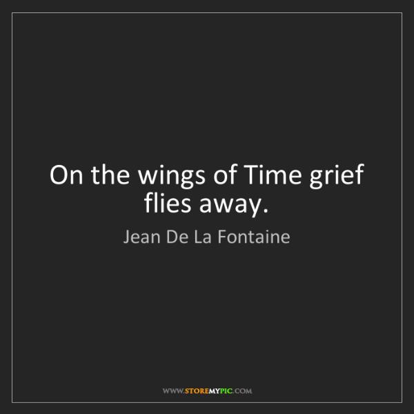 Jean De La Fontaine: On the wings of Time grief flies away.