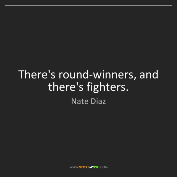 Nate Diaz: There's round-winners, and there's fighters.