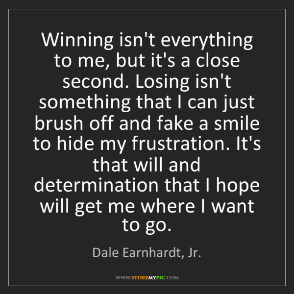 Dale Earnhardt, Jr.: Winning isn't everything to me, but it's a close second....