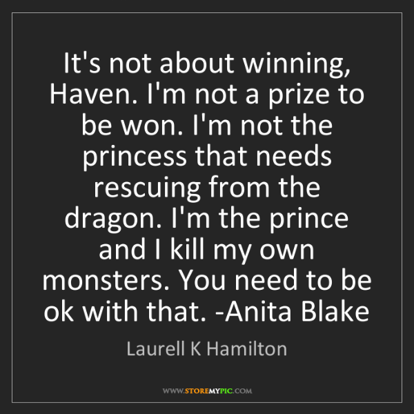 Laurell K Hamilton: It's not about winning, Haven. I'm not a prize to be...