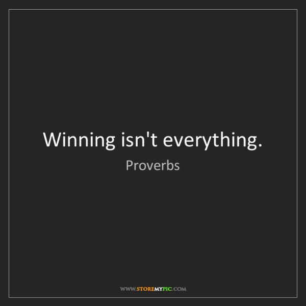 Proverbs: Winning isn't everything.