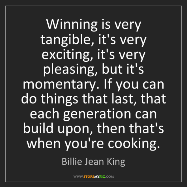 Billie Jean King: Winning is very tangible, it's very exciting, it's very...