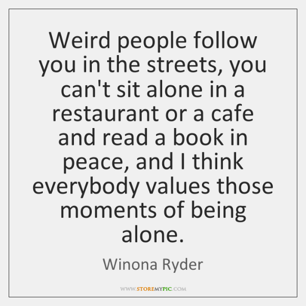 Weird people follow you in the streets, you can't sit alone in ...