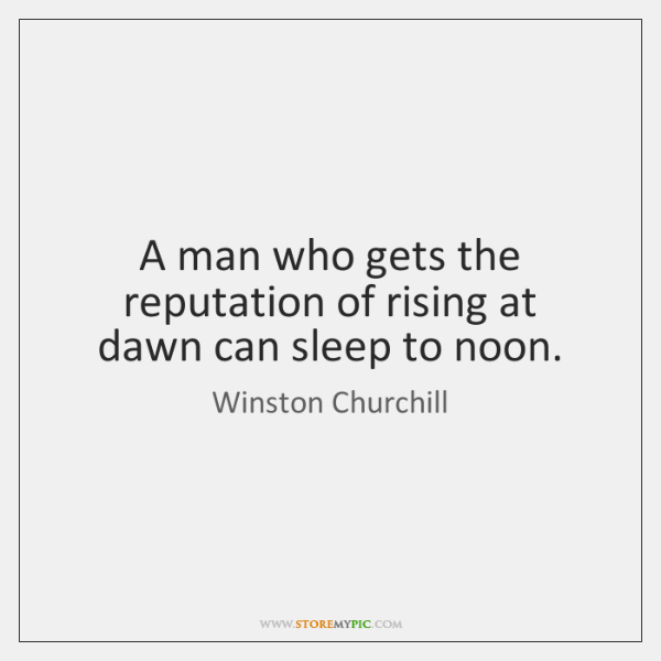A man who gets the reputation of rising at dawn can sleep ...